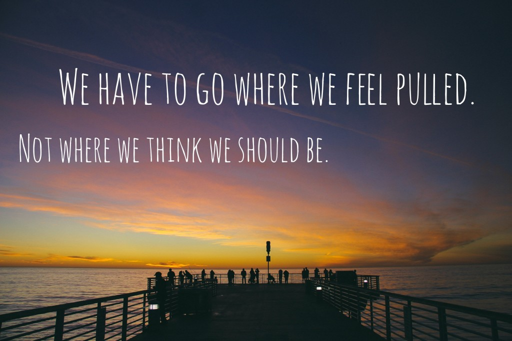 We have to go where we feel pulled